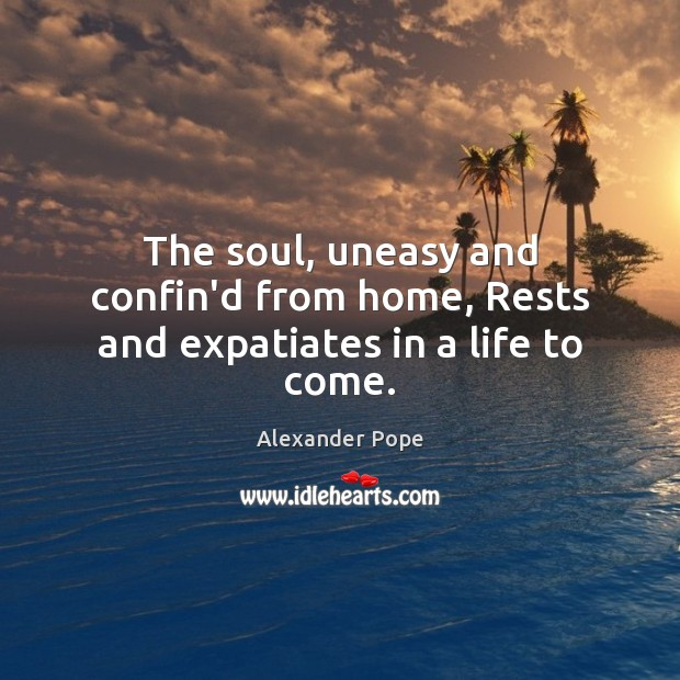 The soul, uneasy and confin'd from home, Rests and expatiates in a life to come. Image
