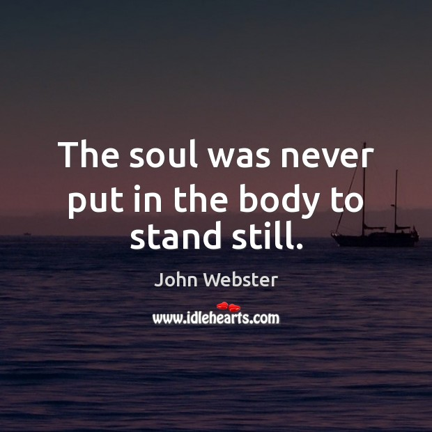 The soul was never put in the body to stand still. John Webster Picture Quote