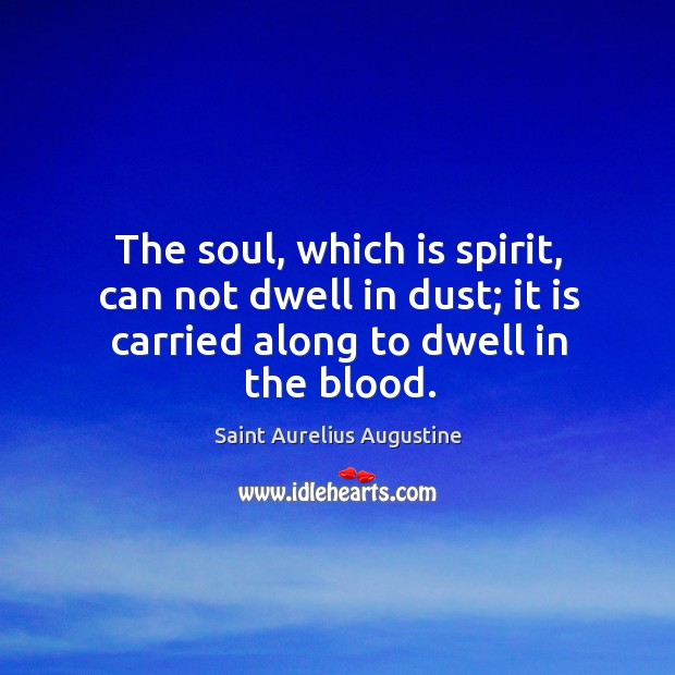 The soul, which is spirit, can not dwell in dust; it is carried along to dwell in the blood. Image