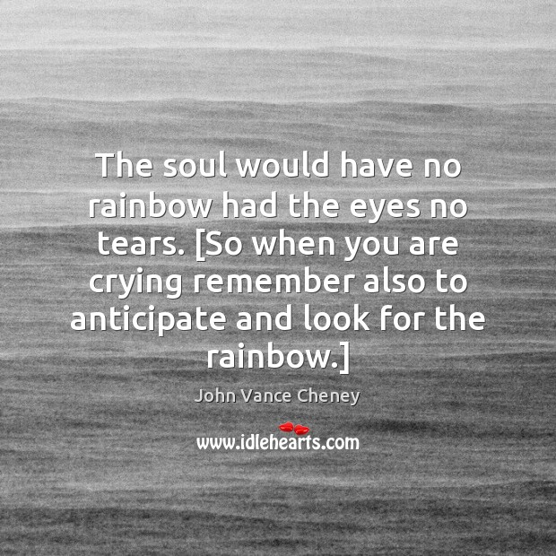 The soul would have no rainbow had the eyes no tears. [So Image