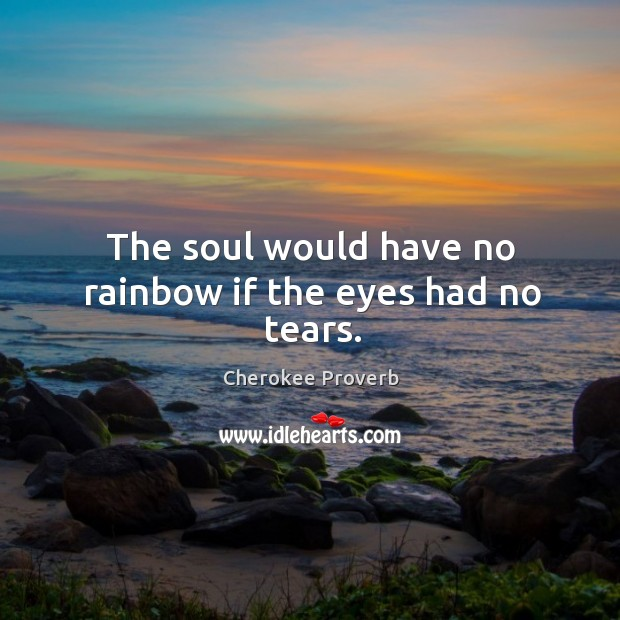 The soul would have no rainbow if the eyes had no tears. Cherokee Proverbs Image