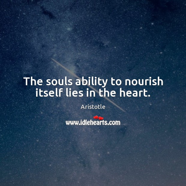Image, The souls ability to nourish itself lies in the heart.