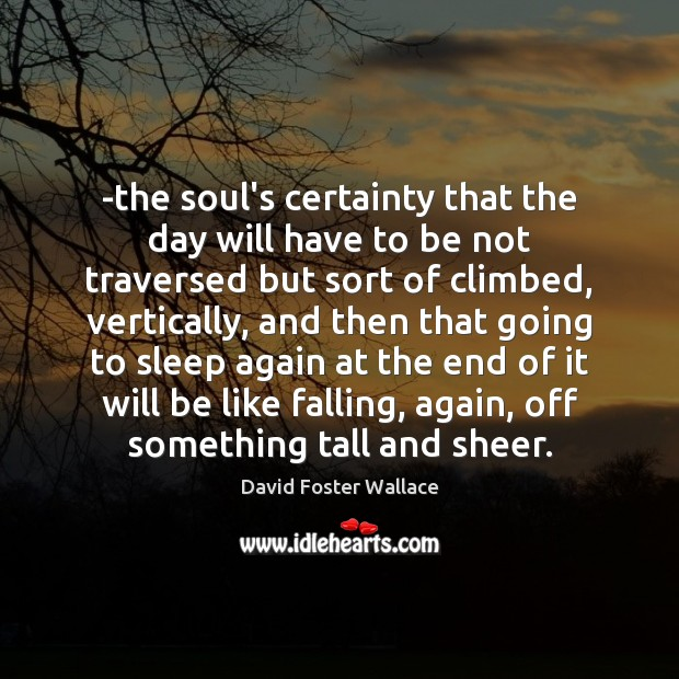 -the soul's certainty that the day will have to be not traversed David Foster Wallace Picture Quote