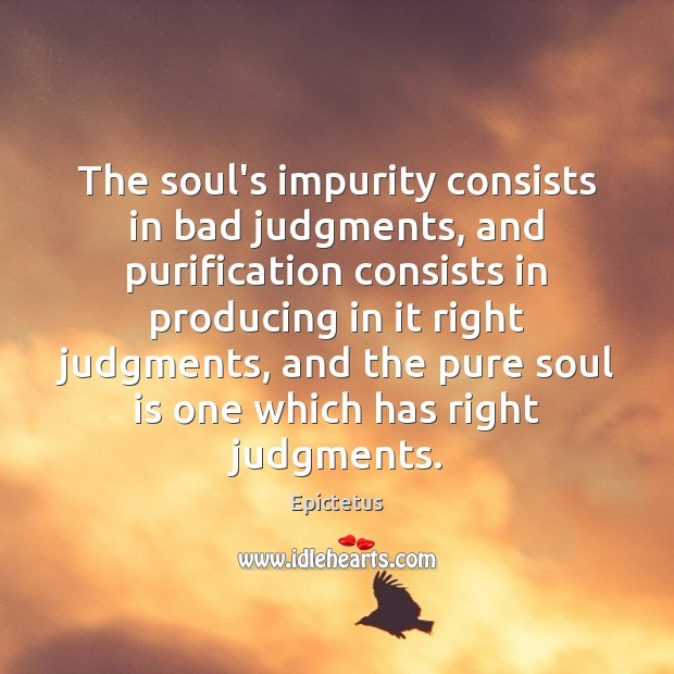 The soul's impurity consists in bad judgments, and purification consists in producing Epictetus Picture Quote