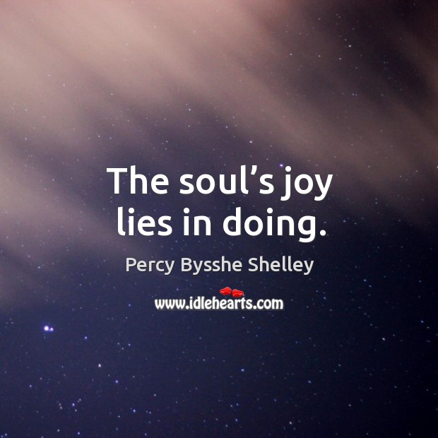 The soul's joy lies in doing. Image