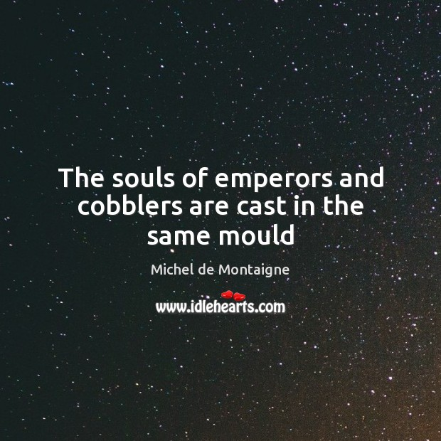 The souls of emperors and cobblers are cast in the same mould Image