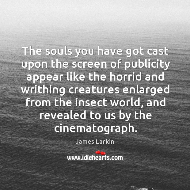 The souls you have got cast upon the screen of publicity appear like the horrid and James Larkin Picture Quote