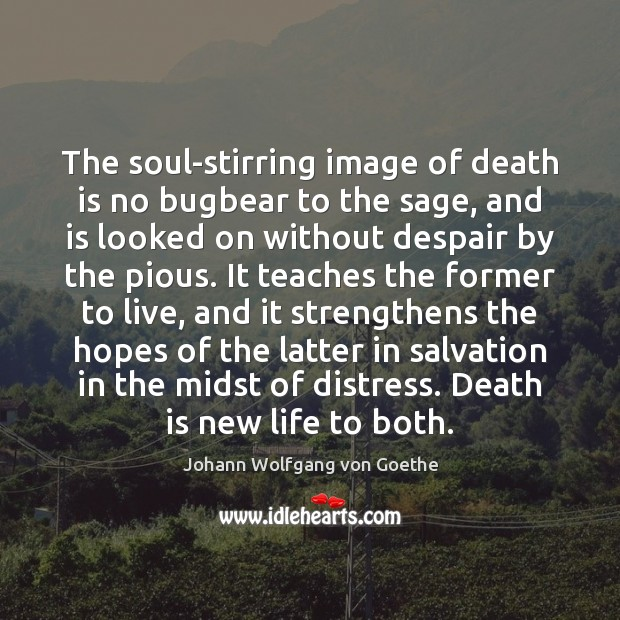 The soul-stirring image of death is no bugbear to the sage, and Image