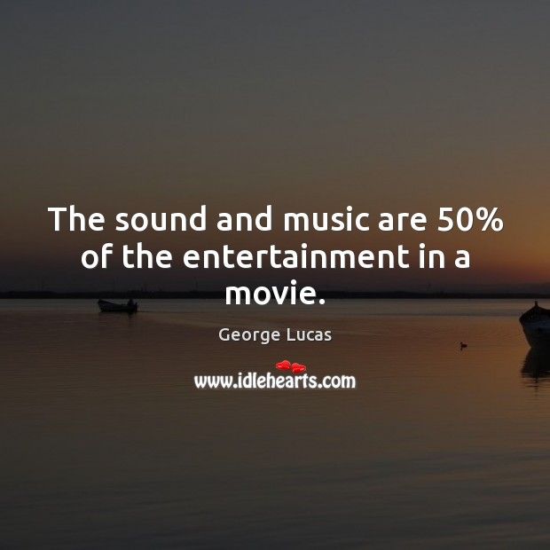 The sound and music are 50% of the entertainment in a movie. George Lucas Picture Quote