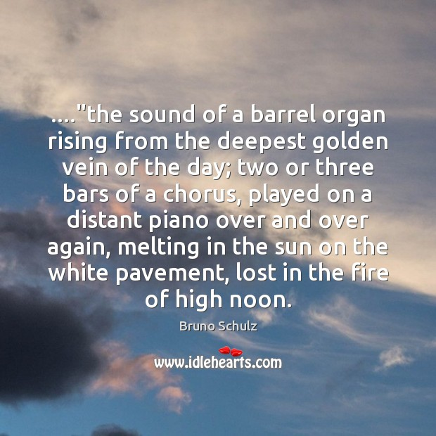 "Image, ….""the sound of a barrel organ rising from the deepest golden vein"