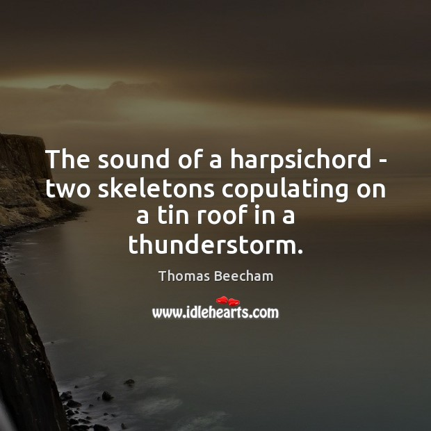 The sound of a harpsichord – two skeletons copulating on a tin roof in a thunderstorm. Thomas Beecham Picture Quote
