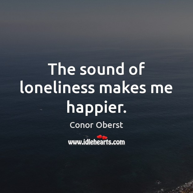 The sound of loneliness makes me happier. Conor Oberst Picture Quote