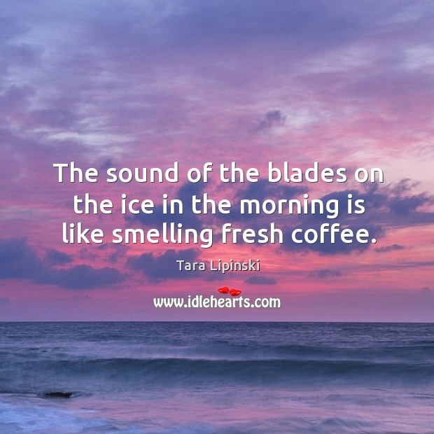 The sound of the blades on the ice in the morning is like smelling fresh coffee. Image