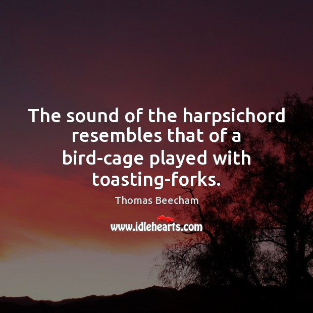 The sound of the harpsichord resembles that of a bird-cage played with toasting-forks. Thomas Beecham Picture Quote
