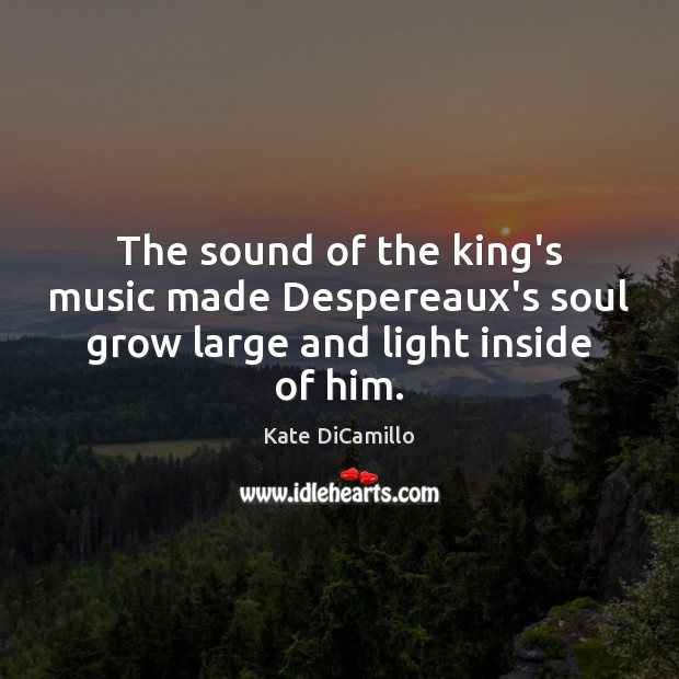 The sound of the king's music made Despereaux's soul grow large and light inside of him. Image