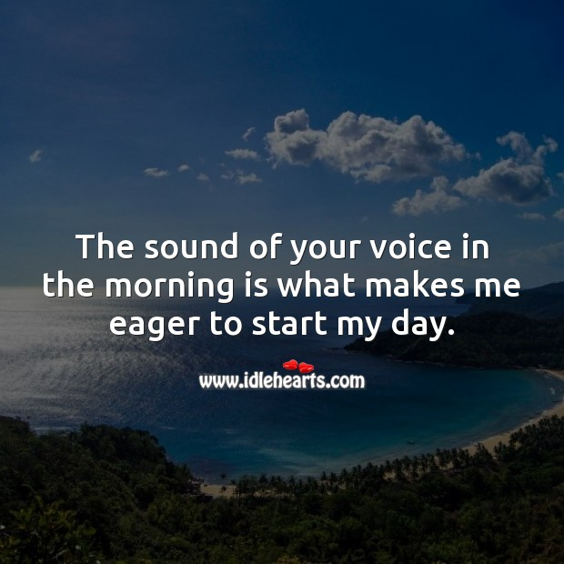 The sound of your voice in the morning is what makes me eager to start my day. Good Morning Quotes Image