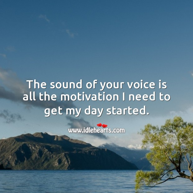 The sound of your voice is all the motivation I need to get my day started. Good Morning Quotes Image