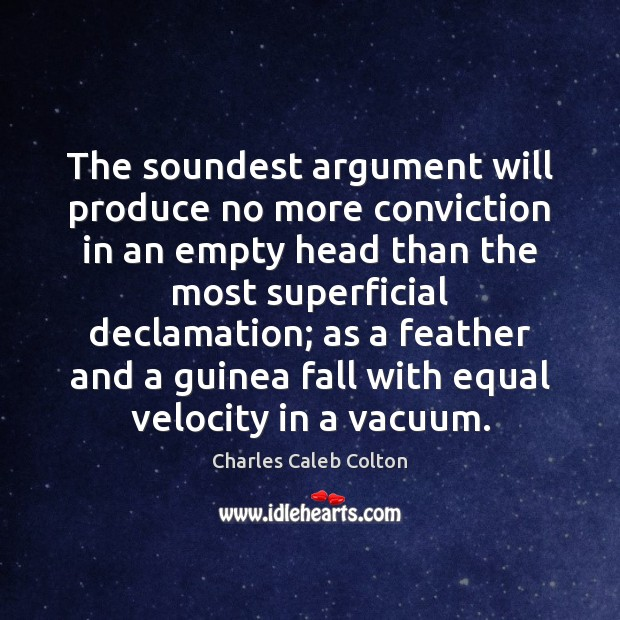 The soundest argument will produce no more conviction in an empty head Image