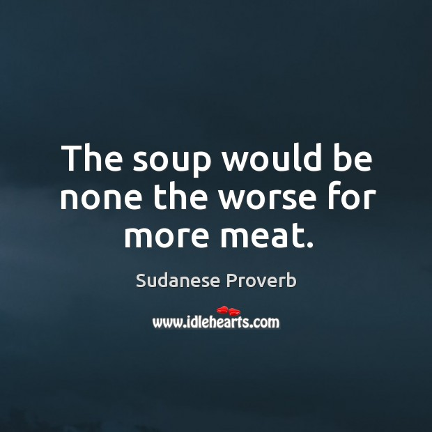 The soup would be none the worse for more meat. Sudanese Proverbs Image