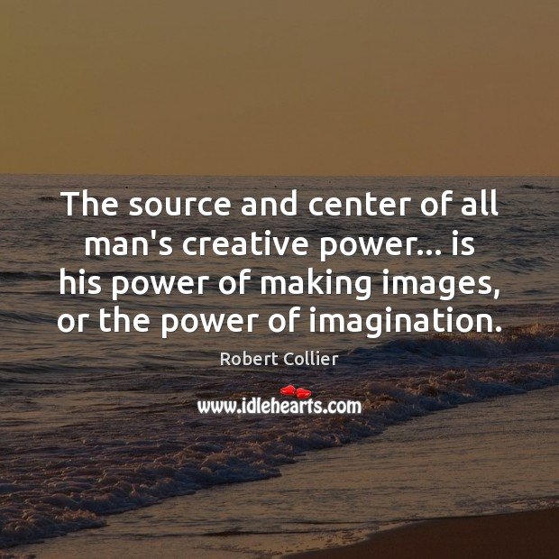 The source and center of all man's creative power… is his power Robert Collier Picture Quote