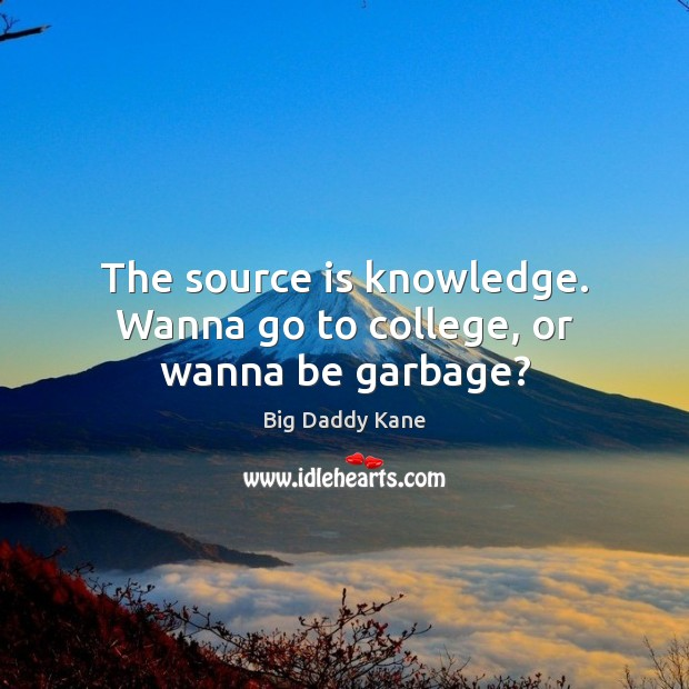 Image, The source is knowledge. Wanna go to college, or wanna be garbage?