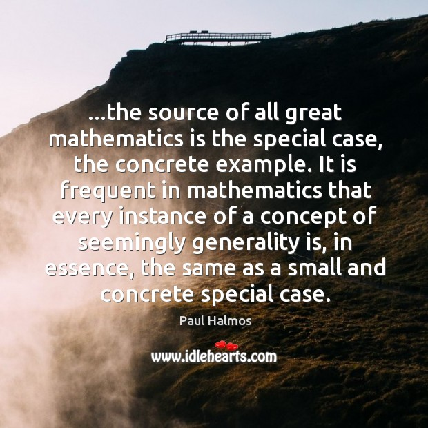 …the source of all great mathematics is the special case, the concrete Image