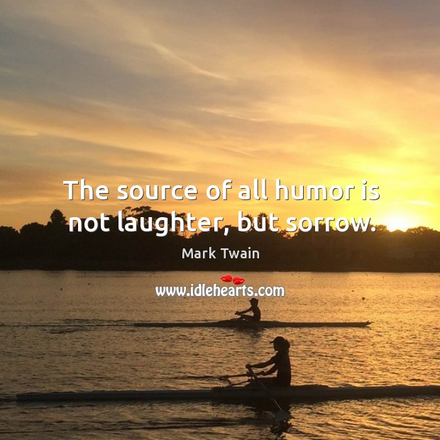 The source of all humor is not laughter, but sorrow. Image