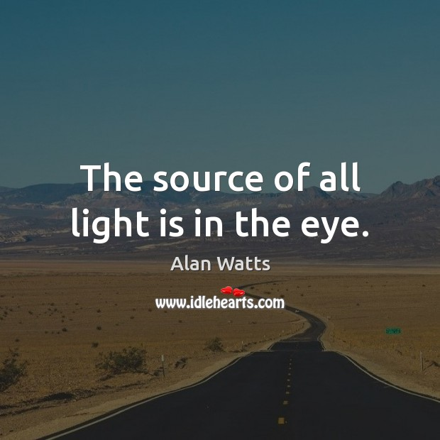 The source of all light is in the eye. Alan Watts Picture Quote