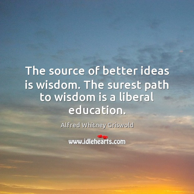 Image, The source of better ideas is wisdom. The surest path to wisdom is a liberal education.