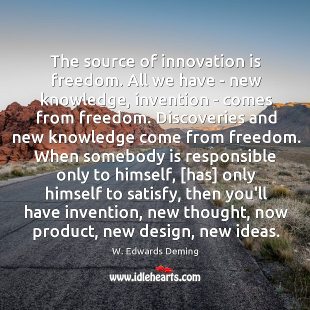 The source of innovation is freedom. All we have – new knowledge, W. Edwards Deming Picture Quote