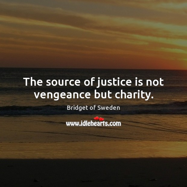 The source of justice is not vengeance but charity. Justice Quotes Image