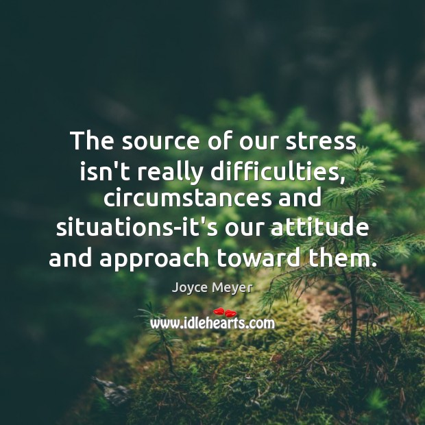 Image, The source of our stress isn't really difficulties, circumstances and situations-it's our