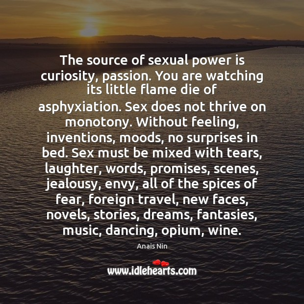 The source of sexual power is curiosity, passion. You are watching its Anais Nin Picture Quote