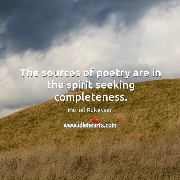 The sources of poetry are in the spirit seeking completeness. Muriel Rukeyser Picture Quote