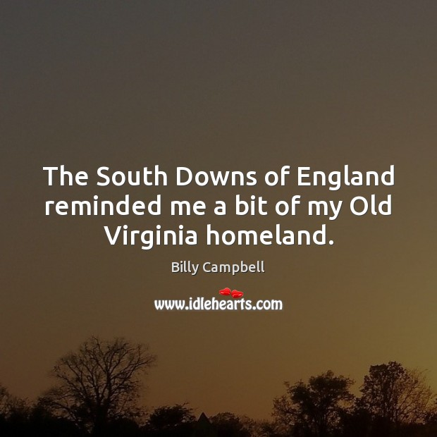 The South Downs of England reminded me a bit of my Old Virginia homeland. Billy Campbell Picture Quote