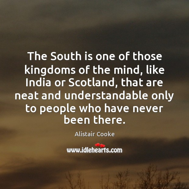 The South is one of those kingdoms of the mind, like India Alistair Cooke Picture Quote