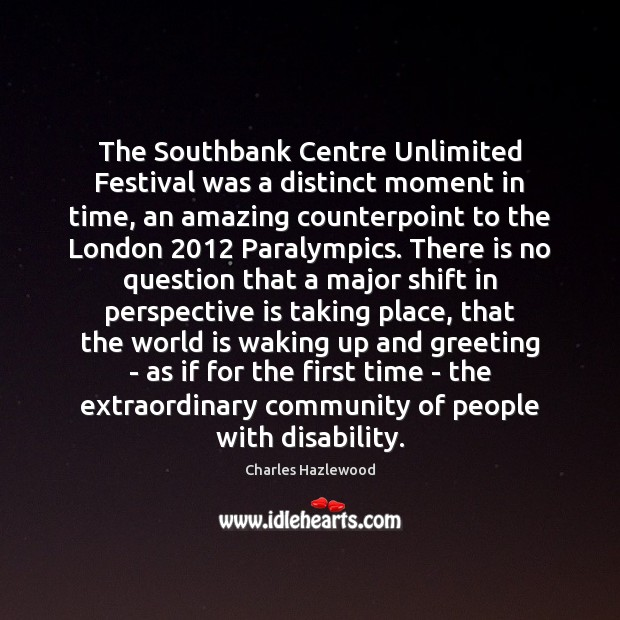 The Southbank Centre Unlimited Festival was a distinct moment in time, an Image