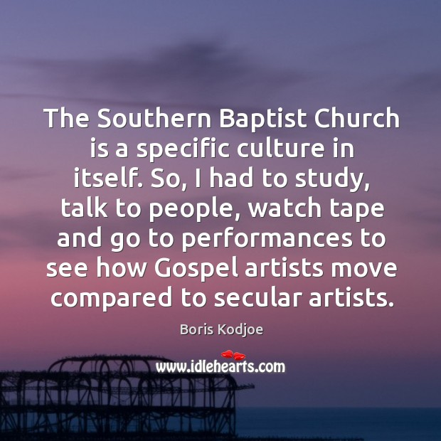 The southern baptist church is a specific culture in itself. So, I had to study, talk to people Image