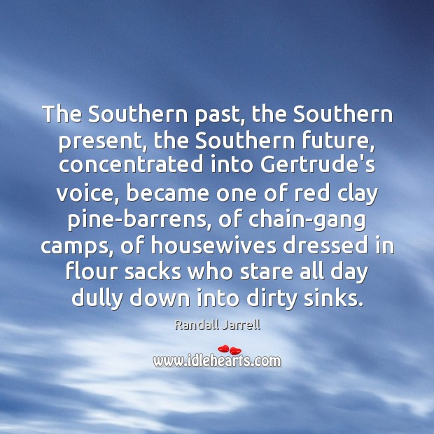 The Southern past, the Southern present, the Southern future, concentrated into Gertrude's Randall Jarrell Picture Quote
