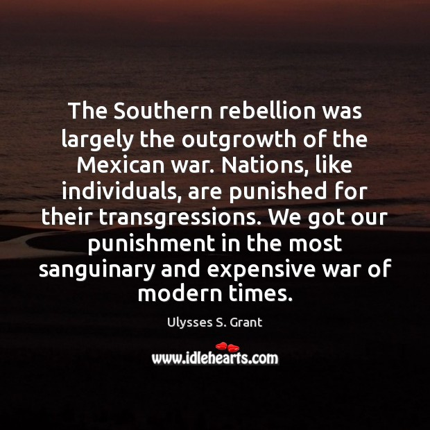 The Southern rebellion was largely the outgrowth of the Mexican war. Nations, Ulysses S. Grant Picture Quote