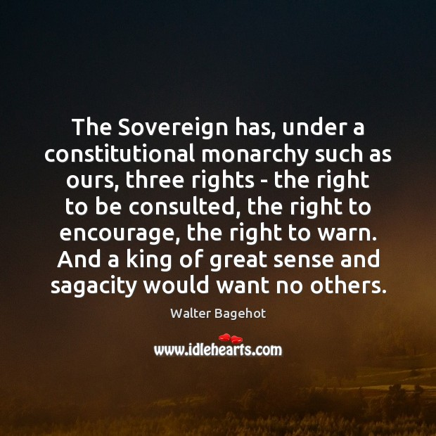 The Sovereign has, under a constitutional monarchy such as ours, three rights Image