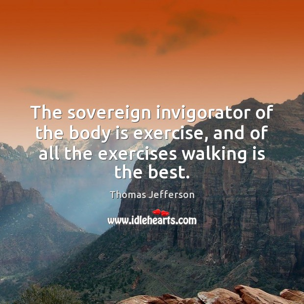 Image, The sovereign invigorator of the body is exercise, and of all the