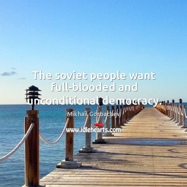 The soviet people want full-blooded and unconditional democracy. Image