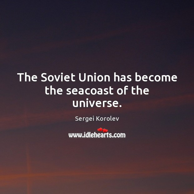 The Soviet Union has become the seacoast of the universe. Image