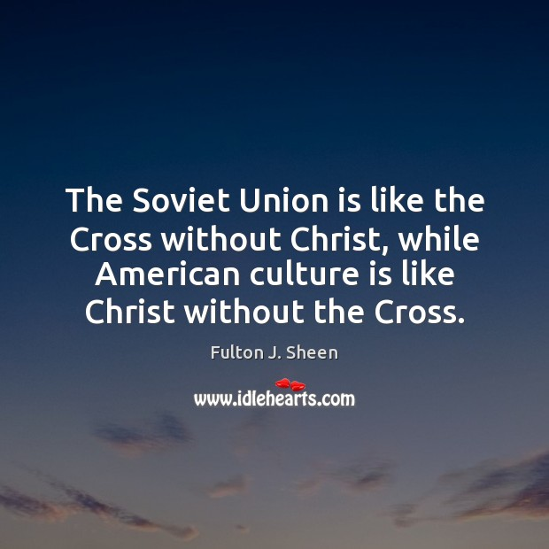 The Soviet Union is like the Cross without Christ, while American culture Union Quotes Image