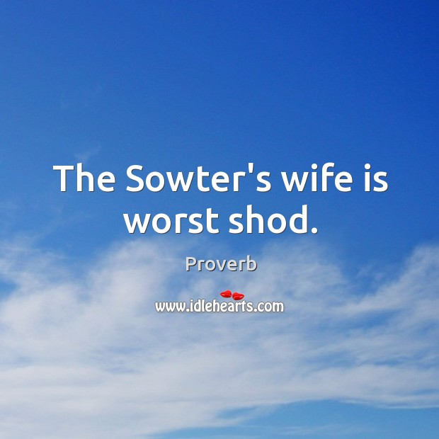 The sowter's wife is worst shod. Image