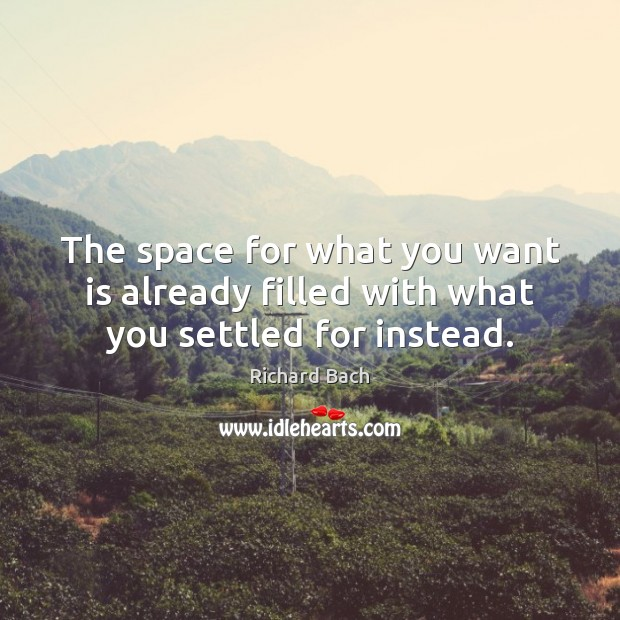 The space for what you want is already filled with what you settled for instead. Richard Bach Picture Quote