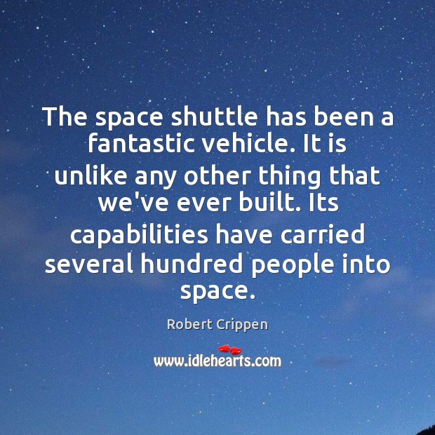 The space shuttle has been a fantastic vehicle. It is unlike any Robert Crippen Picture Quote