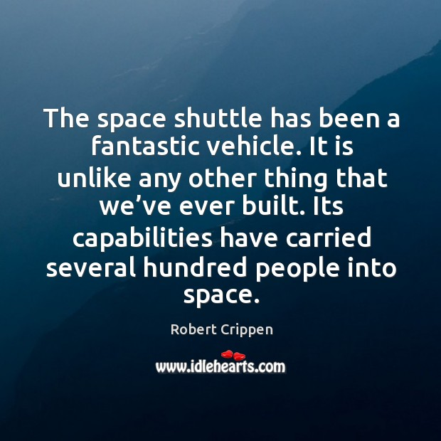 The space shuttle has been a fantastic vehicle. It is unlike any other thing that we've ever built. Robert Crippen Picture Quote