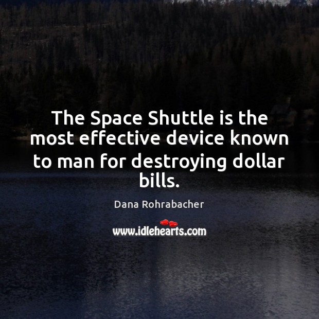 The Space Shuttle is the most effective device known to man for destroying dollar bills. Dana Rohrabacher Picture Quote
